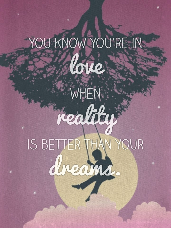 You know you're in love when reality is better than your dreams.