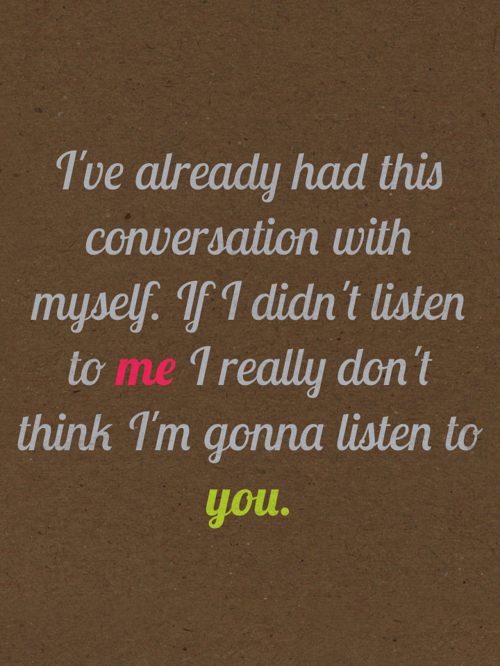 I've already had this conversation with myself. If I didn't listen to me I really don't think I'm gonna listen to you.