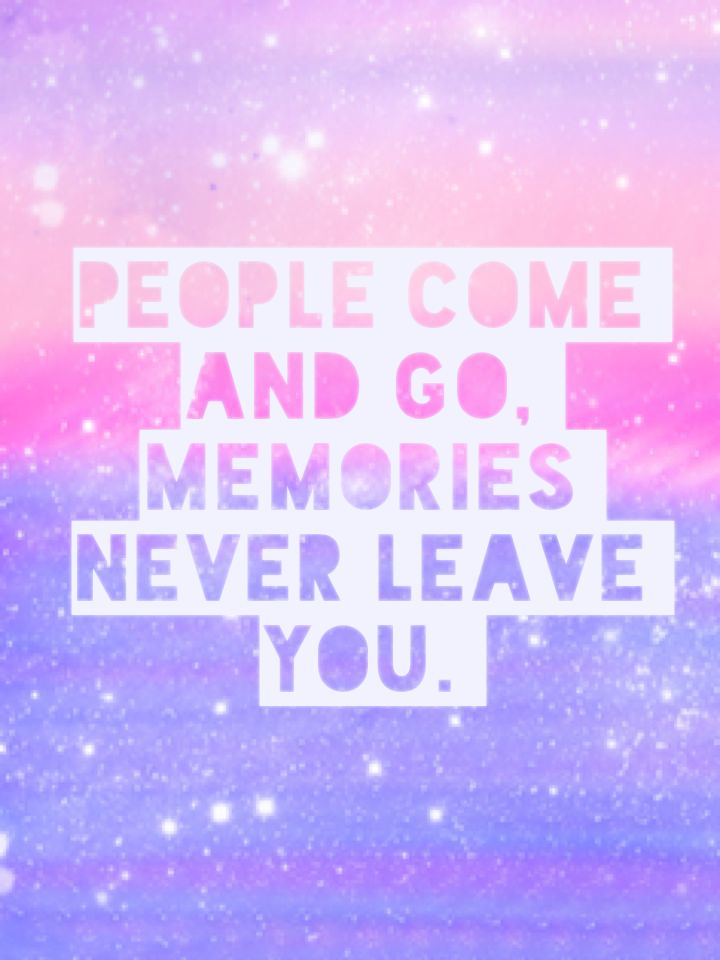 People come and go, memories never leave you.