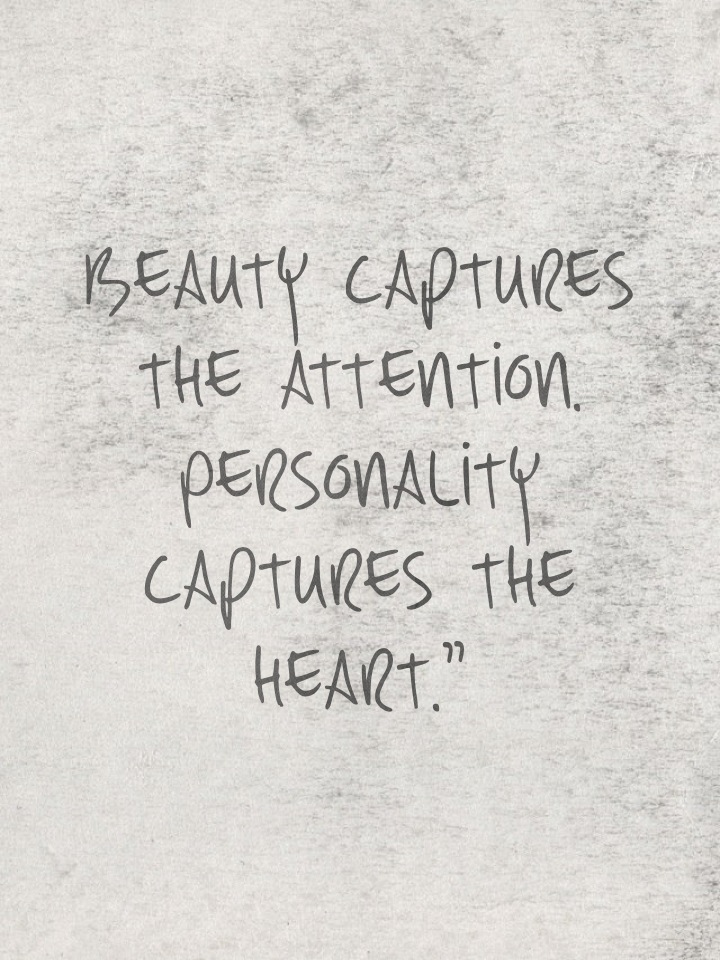 Beauty captures the attention. Personality captures the heart.""