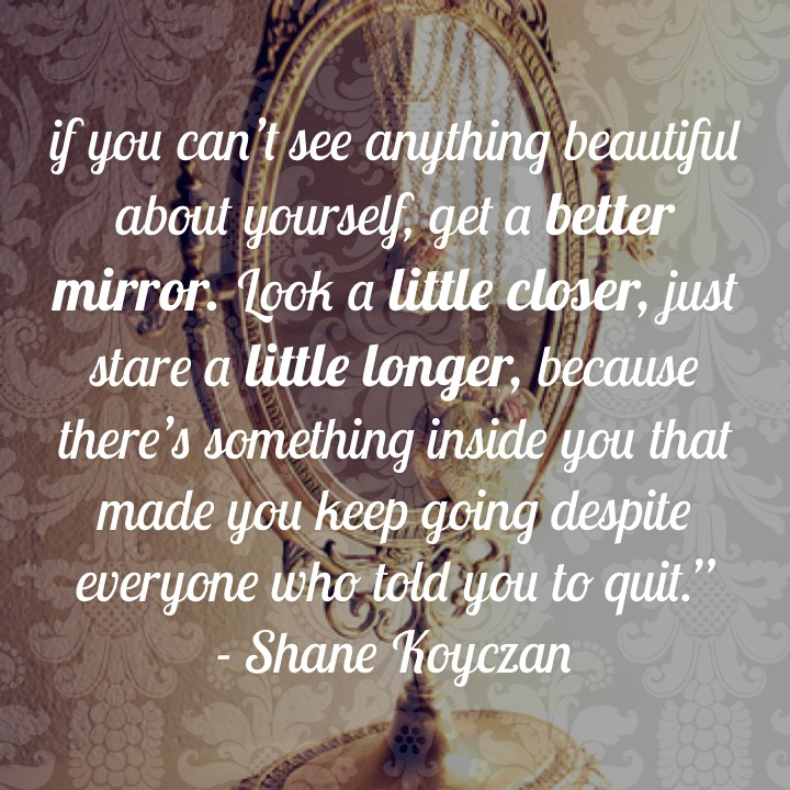 """if you can't see anything beautiful about yourself, get a better mirror. Look a little closer, just stare a little longer, because there's something inside you that made you keep going despite everyone who told you to quit."""" - Shane Koyczan"""