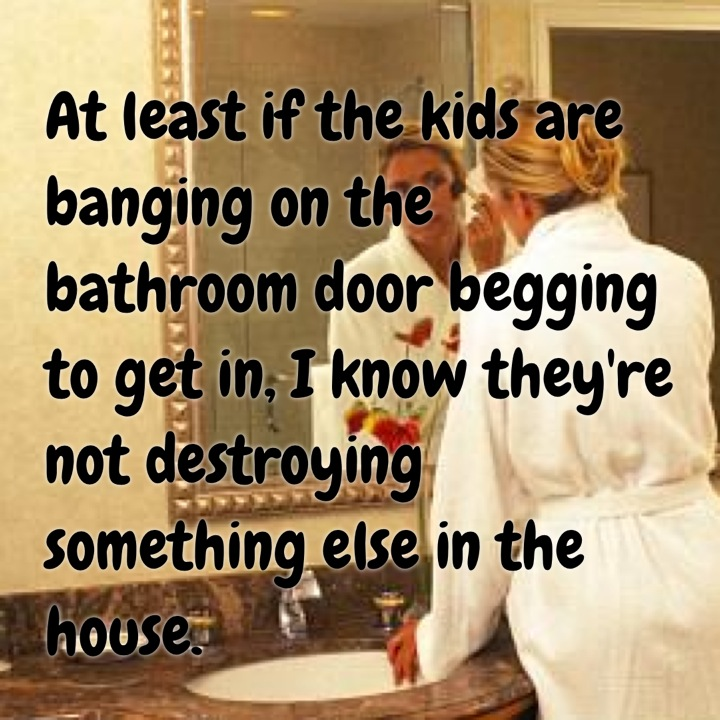 Banging On The Bathroom Door. At Least If The Kids Are Banging On The Bathroom Door Begging To Get In I Know Theyre Not Destroying Something Else In The House