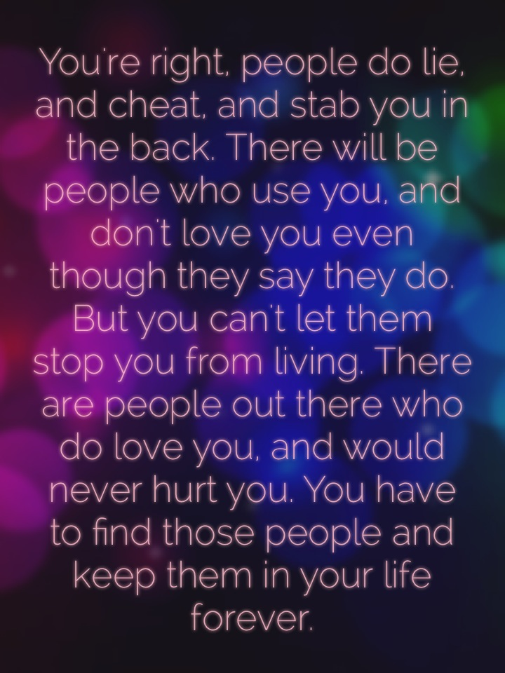 You're right, people do lie, and cheat, and stab you in the back. There will be people who use you, and don't love you even though they say they do. But you can't let them stop you from living. There are people out there who do love you, and would never hurt you. You have to find those people and keep them in your life forever.