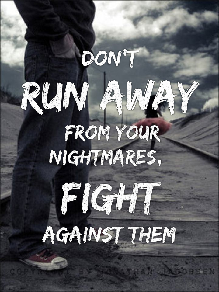 Don't run away from your nightmares, fight against them