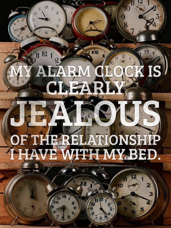 My alarm clock is clearly jealous of the relationship I have with my bed.