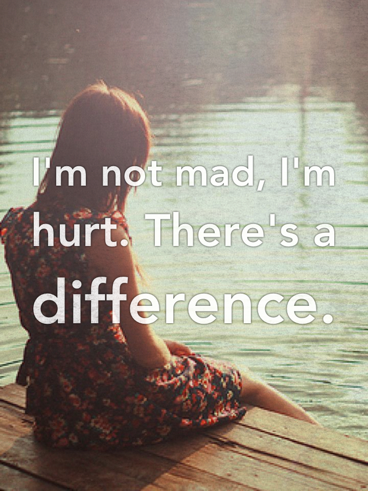 I'm not mad, I'm hurt. There's a difference.