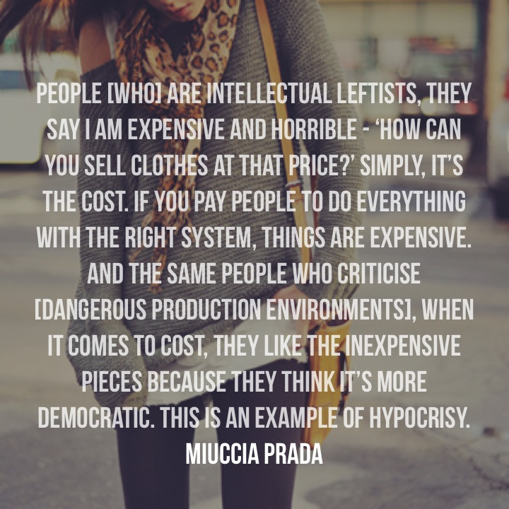 People [who] are intellectual leftists, they say I am expensive and horrible - 'How can you sell clothes at that price?' Simply, it's the cost. If you pay people to do everything with the right system, things are expensive. And the same people who criticise [dangerous production environments], when it comes to cost, they like the inexpensive pieces because they think it's more democratic. This is an example of hypocrisy. Miuccia Prada
