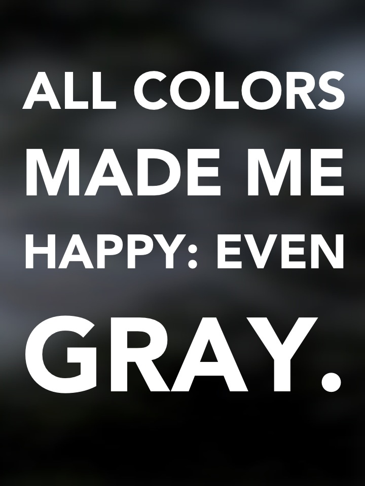 All colors made me happy: even gray.