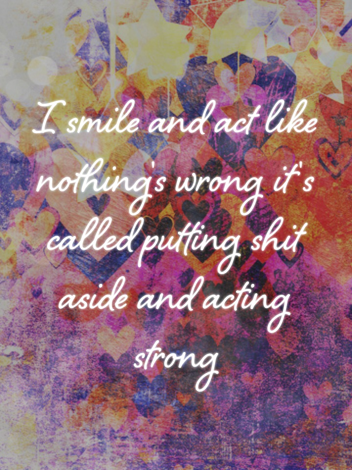 I smile and act like nothing's wrong it's called putting shit aside and acting strong