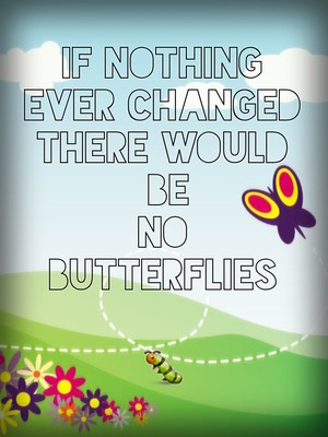 If nothing ever changed there would be no butterflies 🐛