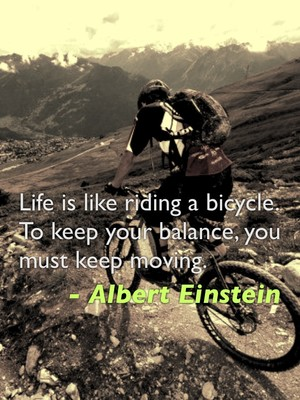 Life is like riding a bicycle. To keep your balance, you must keep moving. - Albert Einstein
