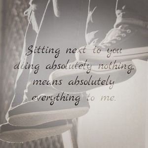 Sitting next to you doing absolutely nothing, means absolutely everything to me.