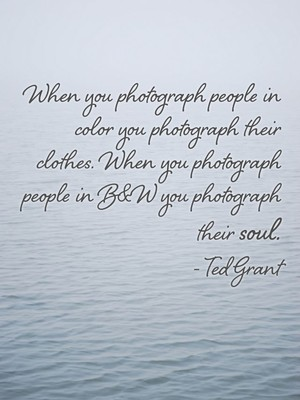 When you photograph people in color you photograph their clothes. When you photograph people in B&W you photograph their soul. - Ted Grant