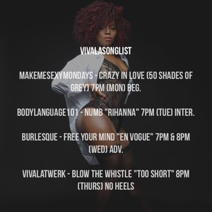 """VivaLaSonglist MakeMeSexyMondays - Crazy In Love (50 Shades Of Grey) 7pm (Mon) Beg. BodyLanguage101 - Numb """"Rihanna"""" 7pm (Tue) Inter. Burlesque - Free Your Mind """"En Vogue"""" 7pm & 8pm (Wed) Adv. VivaLaTwerk - Blow The Whistle """"Too Short"""" 8pm (Thurs) No Heels"""