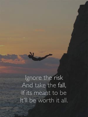Ignore the risk And take the fall, If its meant to be It'll be worth it all.