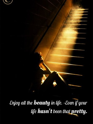 Enjoy all the beauty in life. -Even if your life hasn't been that pretty.