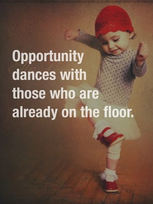 Opportunity dances with those who are already on the floor.