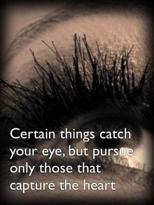 Certain things catch your eye, but pursue only those that capture the heart