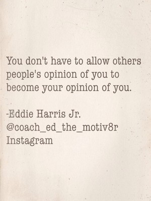 You don't have to allow others people's opinion of you to become your opinion of you. -Eddie Harris Jr. @coach_ed_the_motiv8r Instagram