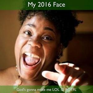 My 2016 Face God's gonna make me LOL :D ROTFL