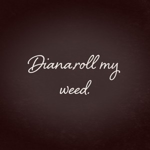 Diana,roll my weed.