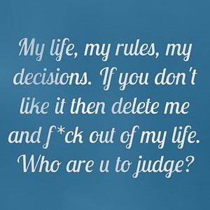 My life, my rules, my decisions. If you don't like it then delete me and f*ck out of my life. Who are u to judge?