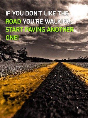 If you don't like the road you're walking, start paving another one!