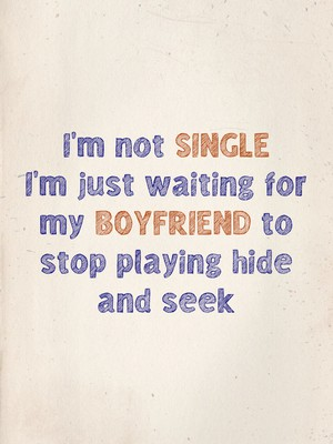 I'm not single I'm just waiting for my boyfriend to stop playing hide and seek