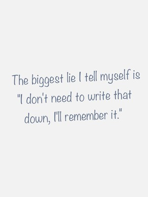"""The biggest lie I tell myself is """"I don't need to write that down, I'll remember it."""""""