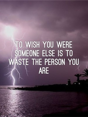 To wish you were someone else is to waste the person you are