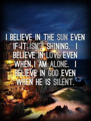 I believe in the sun even if it isn't shining. I believe in love even when I am alone. I believe in God even when He is silent.