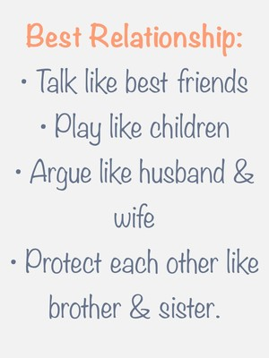 Best Relationship: • Talk like best friends • Play like children • Argue like husband & wife • Protect each other like brother & sister.