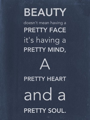 Beauty doesn't mean having a Pretty Face it's having a Pretty Mind, A Pretty Heart and a Pretty Soul.