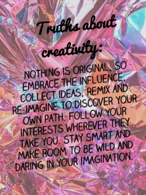 Truths about creativity: nothing is original, so embrace the influence, collect ideas, remix and re-imagine to discover your own path. Follow your interests wherever they take you. Stay smart and make room to be wild and daring in your imagination.