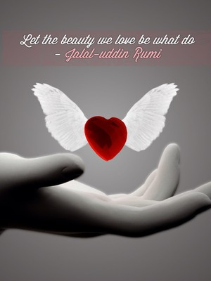 Let the beauty we love be what do - Jalal-uddin Rumi