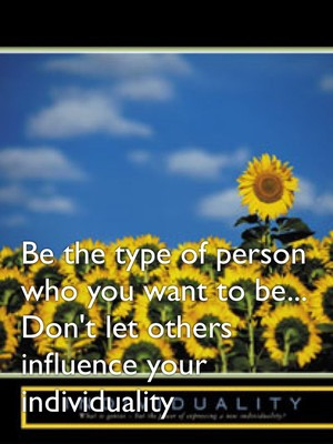 Be the type of person who you want to be... Don't let others influence your individuality
