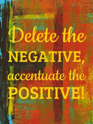 Delete the negative, accentuate the positive!