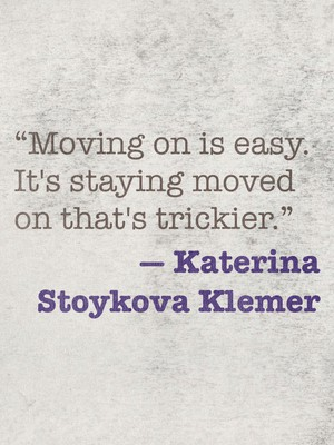 """Moving on is easy. It's staying moved on that's trickier."" ― Katerina Stoykova Klemer"