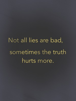 Not all lies are bad,sometimes the truth hurts more.