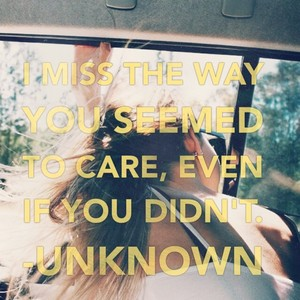 I miss the way you seemed to care, even if you didn't. -Unknown