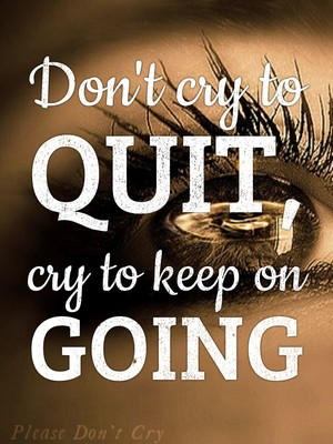 Don't cry to quit, cry to keep on going