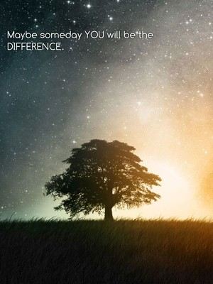 Maybe someday YOU will be the DIFFERENCE.