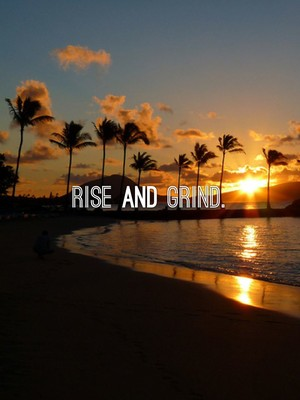 Rise and Grind.