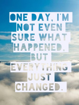 One day, I'm not even sure what happened, but everything just changed.