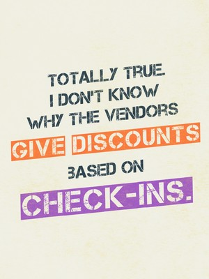 Totally true. I don't know why the vendors give discounts based on check-ins.