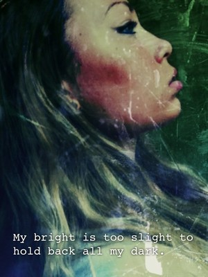 My bright is too slight to hold back all my dark.