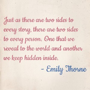 Just as there are two sides to every story, there are two sides to every person. One that we reveal to the world and another we keep hidden inside. - Emily Thorne