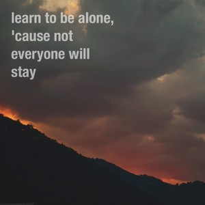 learn to be alone, 'cause not everyone will stay