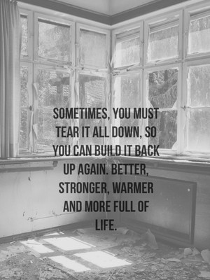 Sometimes, you must tear it all down, so you can build it back up again. Better, stronger, warmer and more full of life.