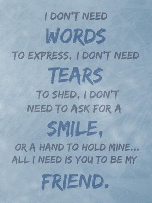I don't need words to express, I don't need tears to shed, I don't need to ask for a smile, or a hand to hold mine... All I need is you to be my friend.